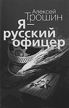 Алексей Трошин. Я - русский офицер